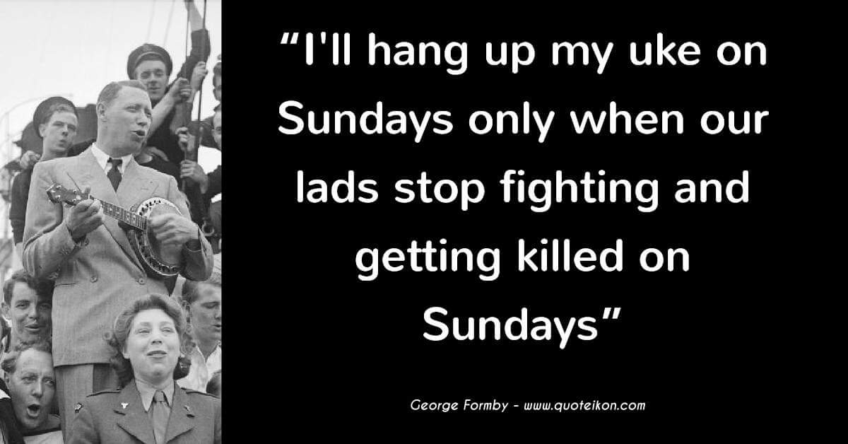 george formby I'll hang up my uke on Sundays only when our lads stop fighting and getting killed on Sundays