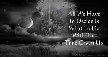 All We Have To Decide Is What To Do With The Time Given Us - JRR Tolkien