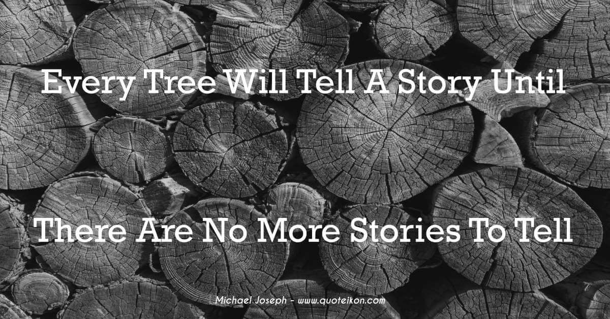 Every Tree Will Tell A Story Until There Are No More Stories To Tell