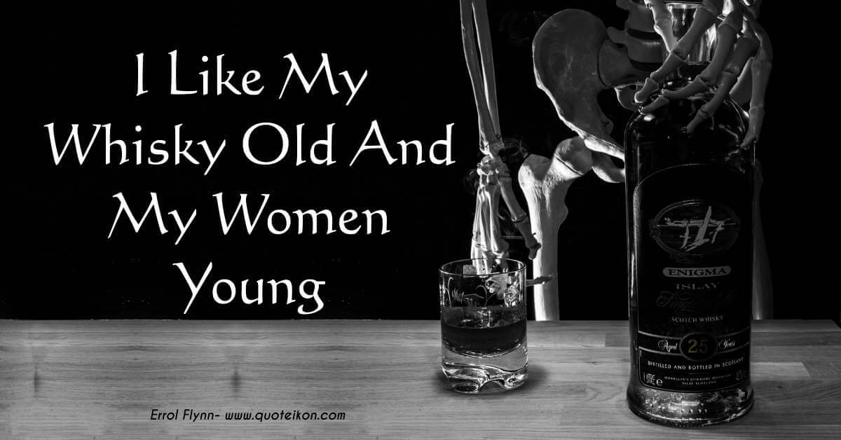I Like My Whisky Old And My Women Young
