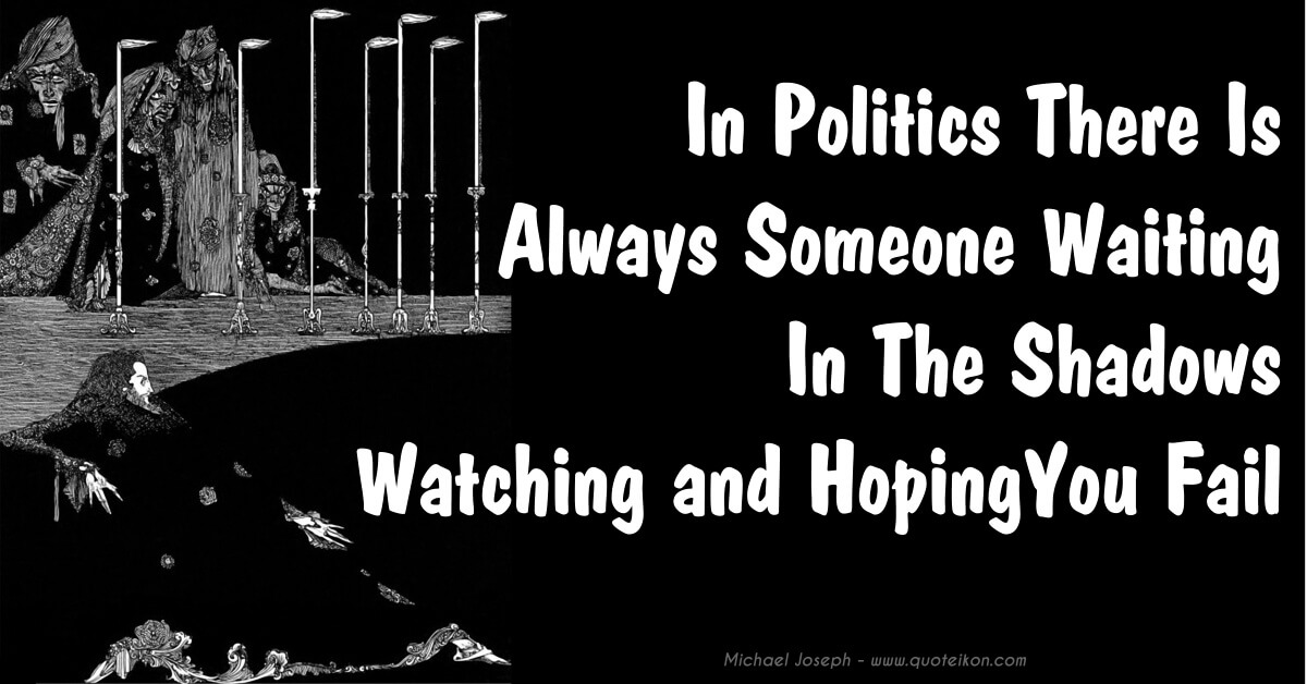 In Politics There Is Always Someone In The Shadows Watching And Hoping You Will Fail