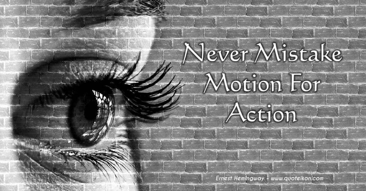 Never Mistake Motion For Action
