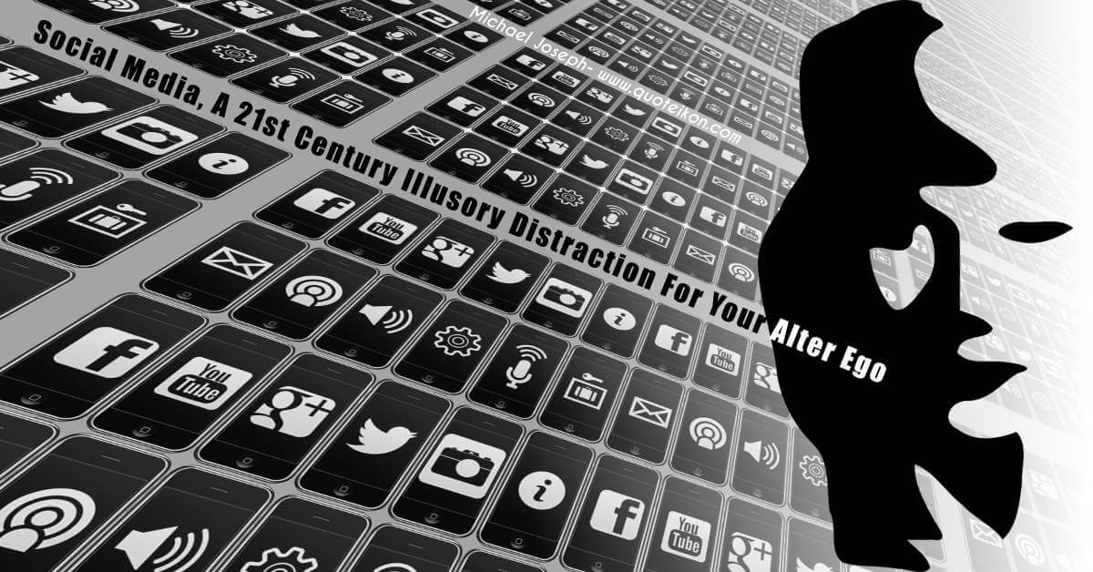 Social media, a 21st century illusory distraction for your alter ego