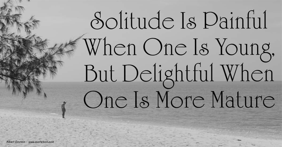 Solitude is painful when one is young but delightful when one is mature