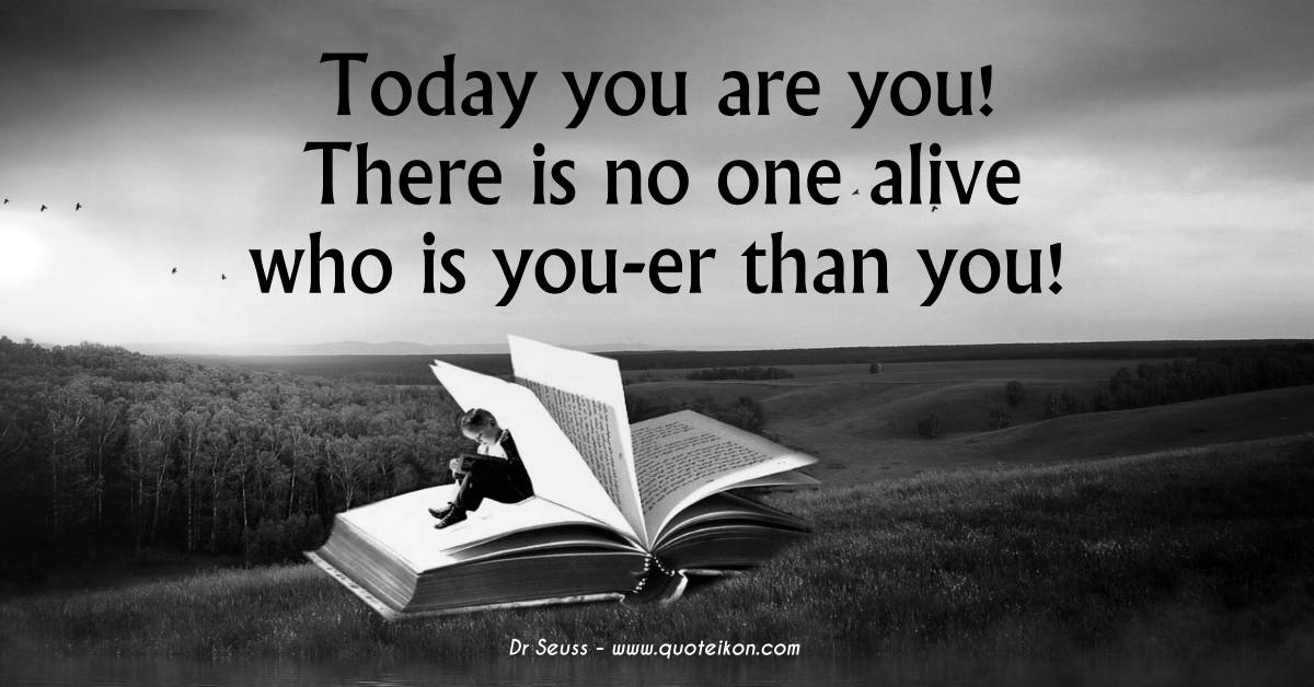 Today you are you! There is no one alive who is you-er than you! Dr. Seuss