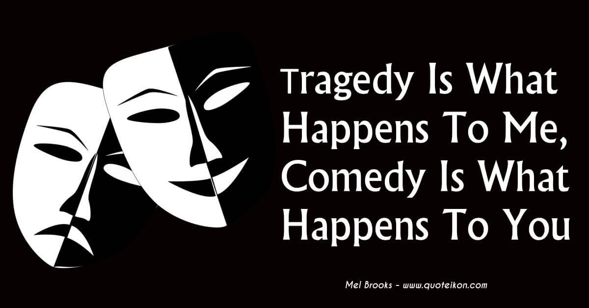 Tragedy Is What Happens To Me, Comedy Is What Happens To You
