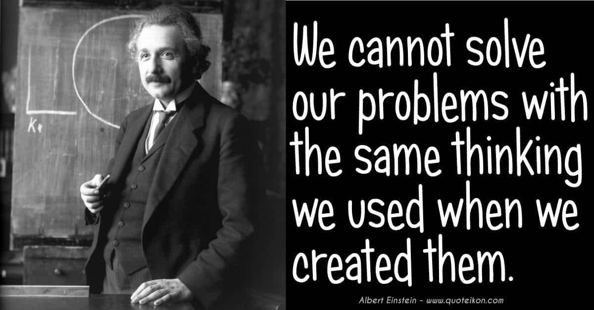 We Cannot Solve Our Problems With The Same Thinking That Created Them