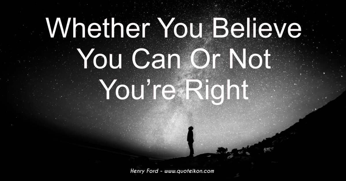 Whether You Believe You Can Or Not You're Right