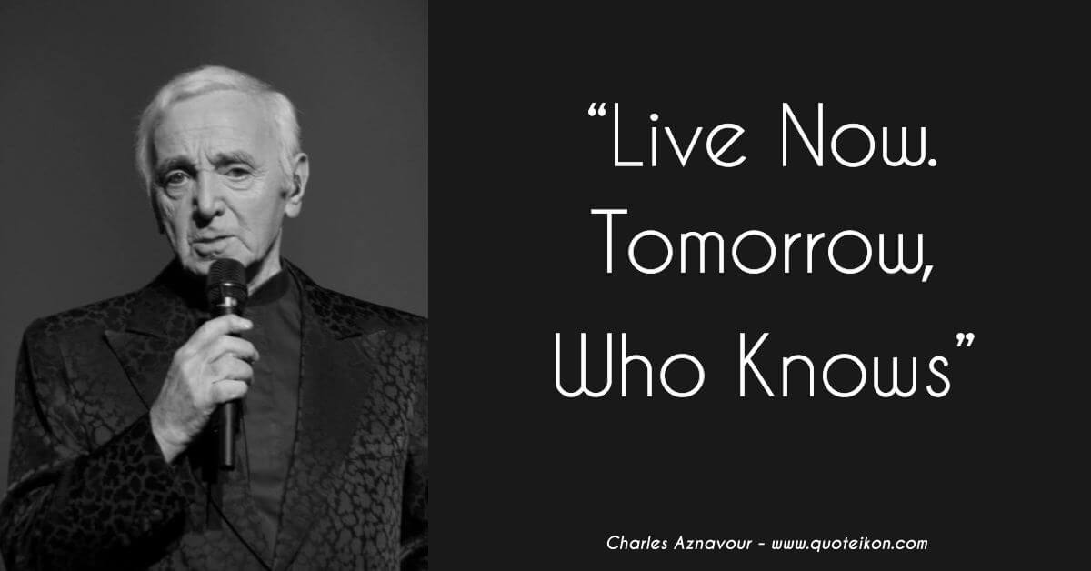 Charles Aznavour quote Live now, tomorrow who knows