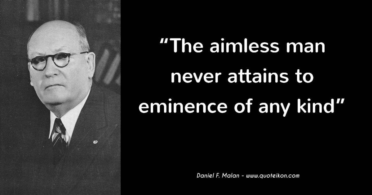 Daniel F. Malan quote The aimless man never attains to eminence