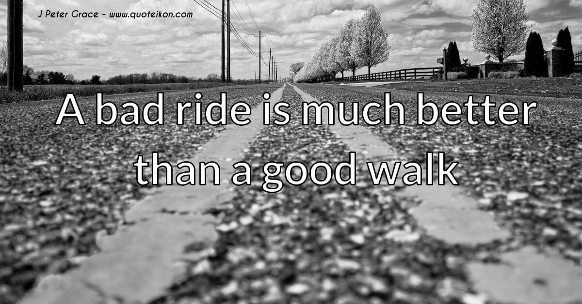 J. Peter Grace quote A bad ride is better than a good walk