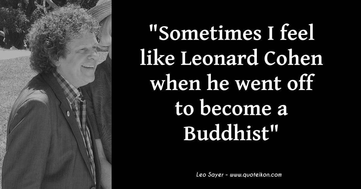 Leo Sayer quote Sometimes I feel like Leonard Cohen when he went off to become a Buddhist