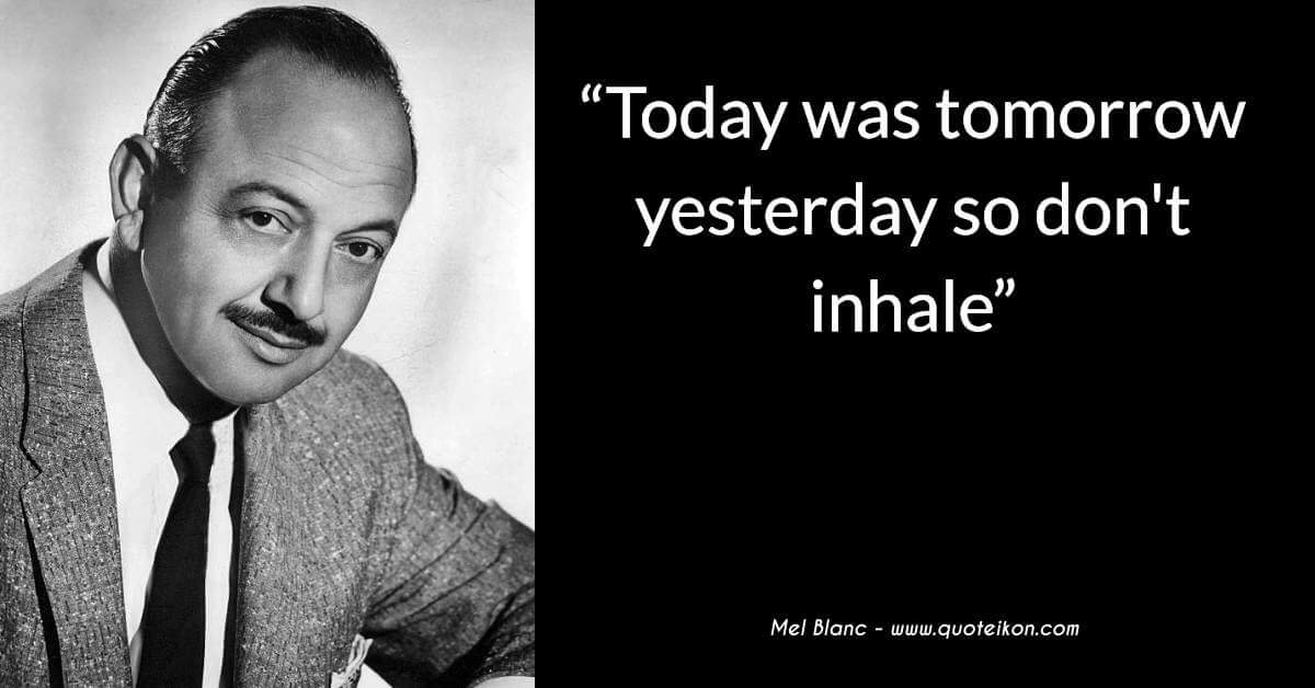 Mel Blanc today was tomorrow yesterday so don't inhale