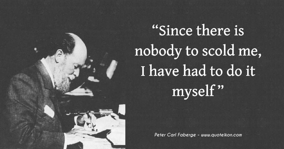 Peter Carl Faberge Since there is nobody to scold me, I have had to do it myself