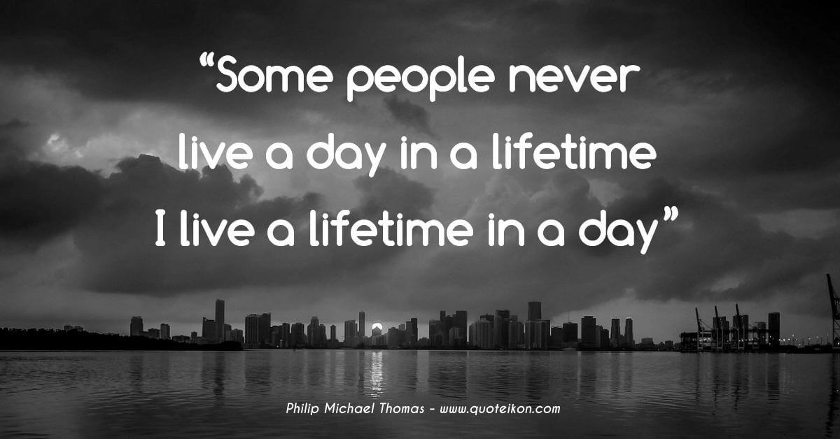Philip Michael Thomas quote Some people never live a day in a lifetime. I live a lifetime in a day