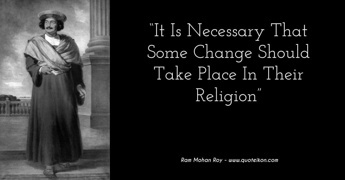 Ram Mohan Roy quote it is necessary that some change should take place in their religion