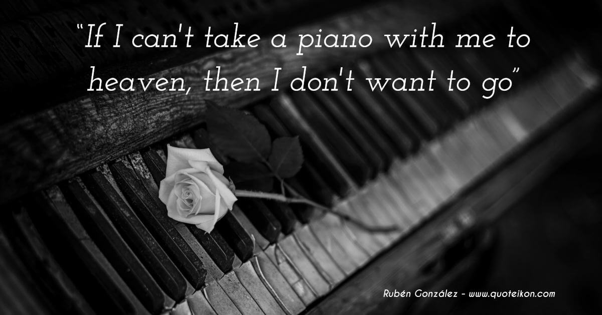 Ruben Gonzalez If I can't take a piano to heaven I don't want to go