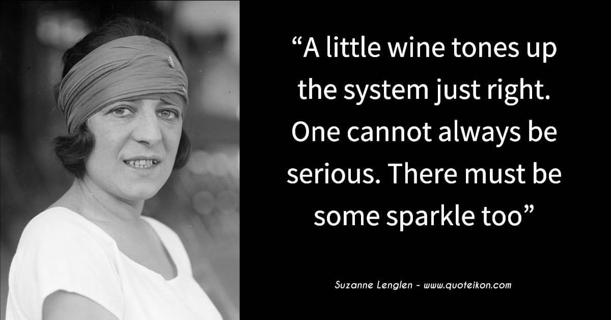 Suzanne Lenglen quote A little wine tones up the system just right. One cannot always be serious. There must be some sparkle too