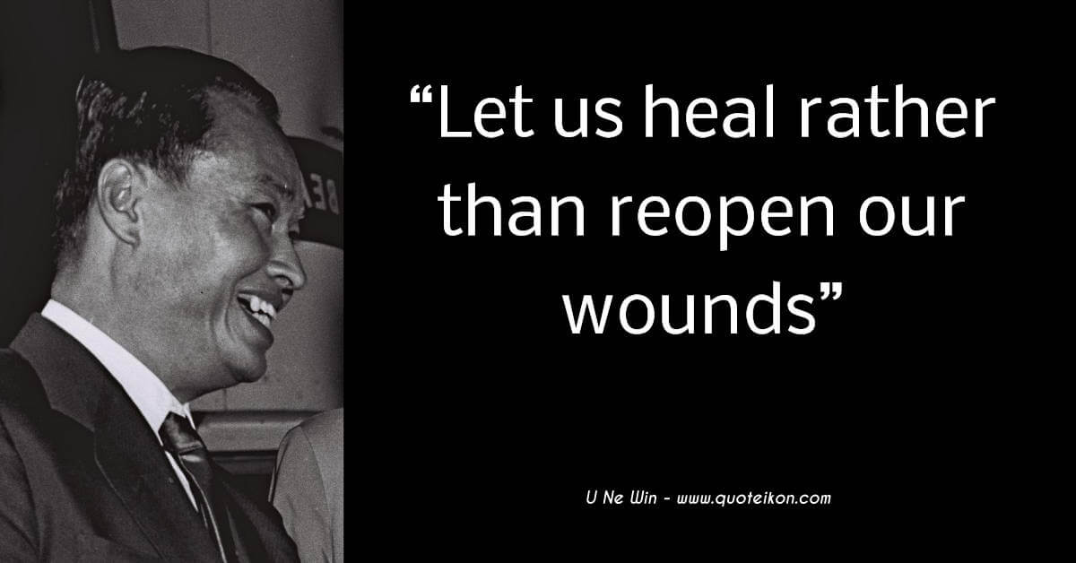 U Ne Win quote Let us heal rather than reopen our wounds