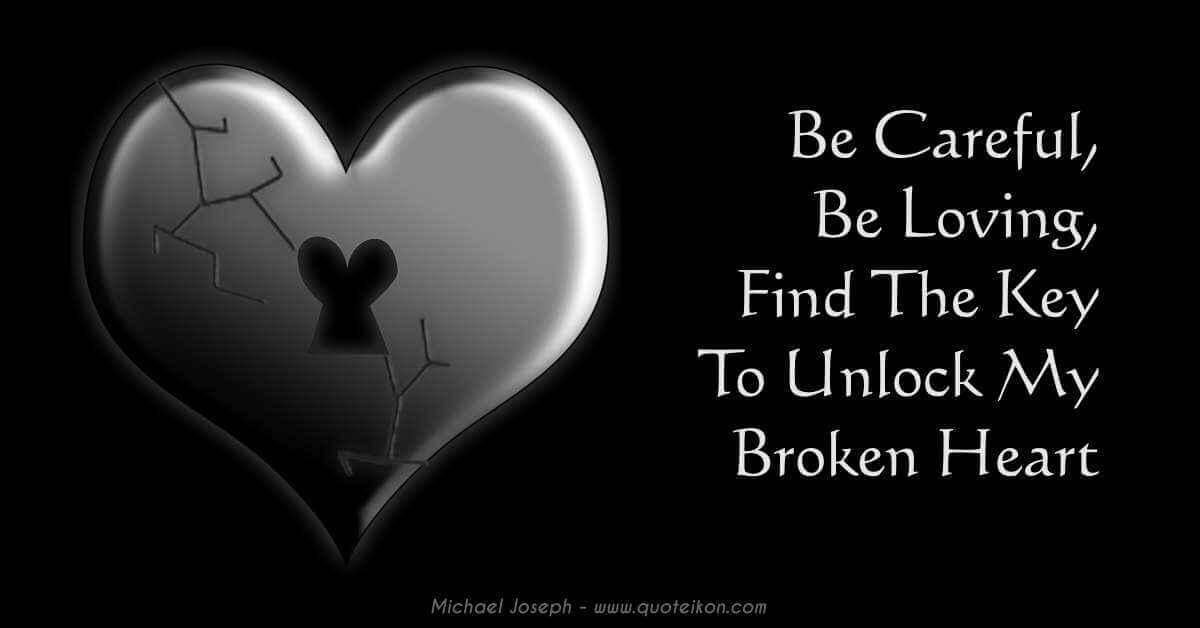 Be Careful Be Loving Find The Key To Unlock My Broken Heart