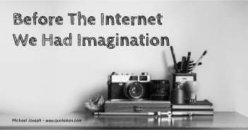 Before The Internet We Had Imagination - Michael Joseph