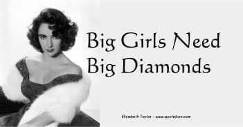 Big Girls Need Big Diamonds - Elizabeth Taylor Quote