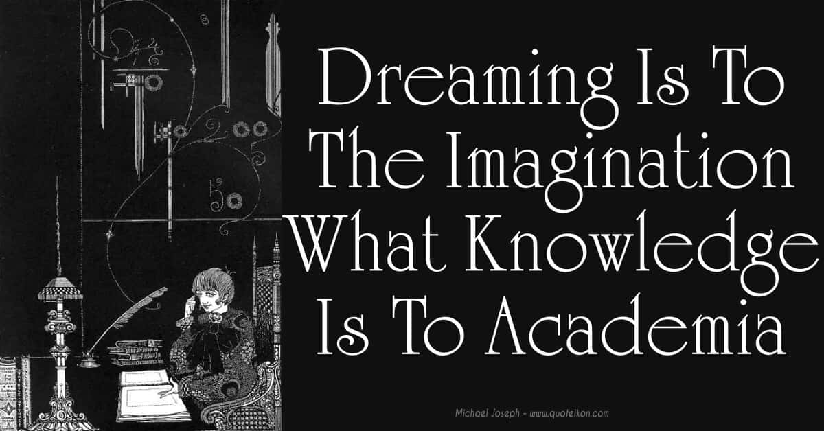 Dreaming Is To The Imagination What Knowledge Is To Academia