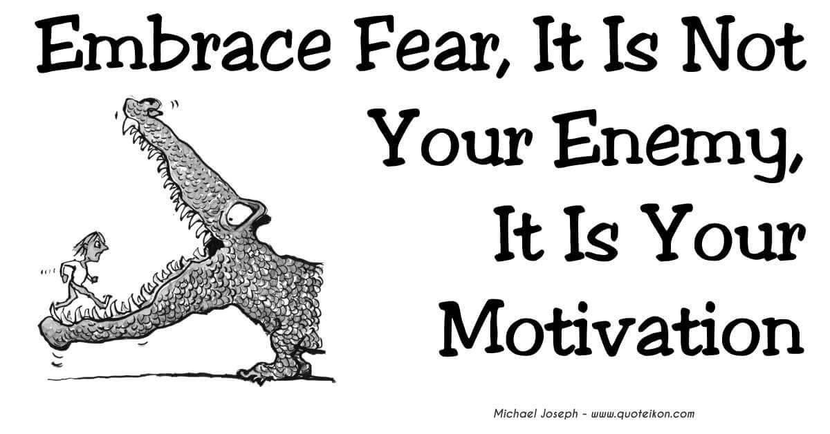 Embrace Fear It Is Not Your Enemy It Is Your Motivation