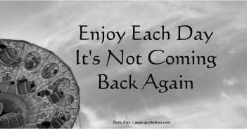 Enjoy Each Day It's Not Coming Back Again - Doris Day Quote