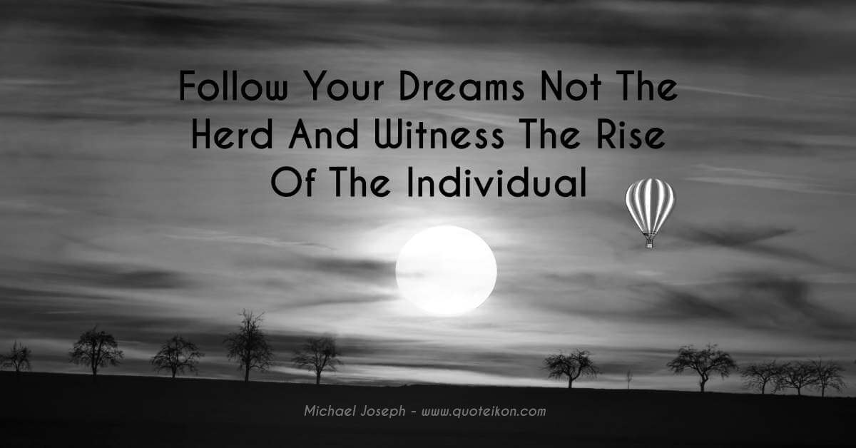 Follow your dreams not the herd and witness the rise of the individual