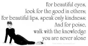 For Beautiful Eyes Always Look For The Good In Others; For Beautiful Lips Speak Only Kindness; And For Poise Walk With The Knowledge You Are Never Alone - Audrey Hepburn