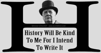 History Will Be Kind To Me For I Intend To Write It - Winston Churchill