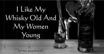 I like my whisky old and my women young Errol Flynn