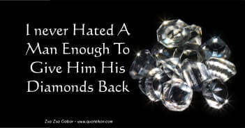 I Never Hated A Man Enough To Give Him His Diamonds Back - Zsa Zsa Gabor