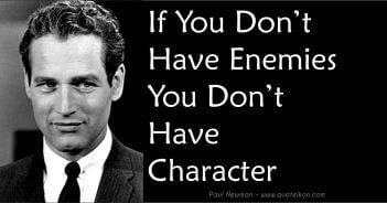If you don't have enemies you don't have character - Paul Newman