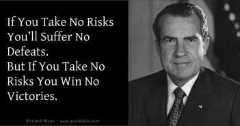 If You Take No Risks You Suffer No Defeats But If You Take No Risks You Win No Victories - Richard Nixon Quote