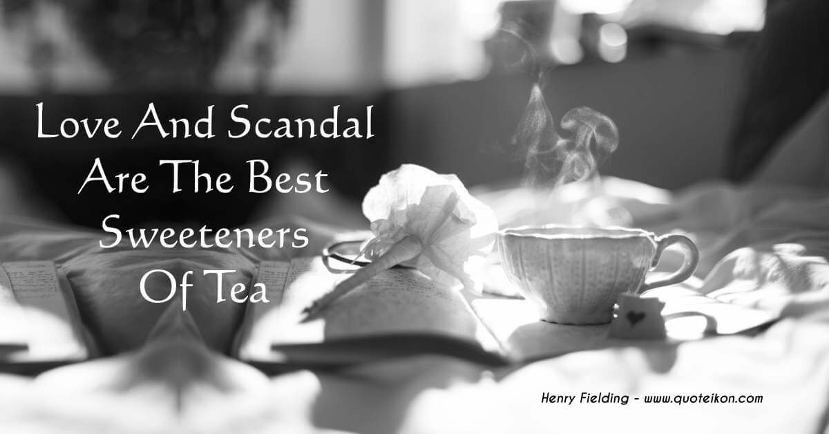 Love And Scandal Are The Best Sweeteners Of Tea