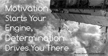 Motivation Starts Your Engine, Determination Drives You There - Michael Joseph Quote