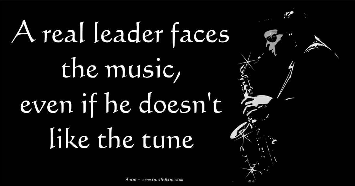 A Real Leader Faces The Music Even If He Doesn't Like The Tune