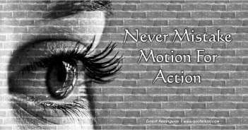 Never Mistake Motion For Action - Ernest Hemingway