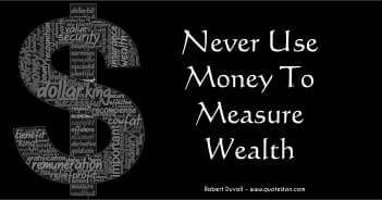 Never Use Money To Measure Wealth