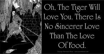 Oh The Tiger Will Love You, There Is No Sincerer Love Than The Love Of Food - George Bernard Shaw
