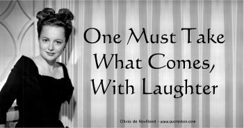 One Must Take What Comes With Laughter - Olivia de Havilland Quote