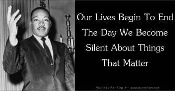 Our Lives Begin To End The Day We Become Silent About Things That Matter - Martin Luther King Jr Quote