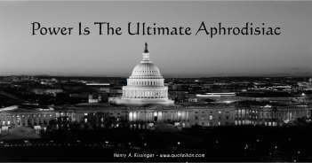 Power Is The Ultimate Aphrodisiac - Henry A. Kissinger