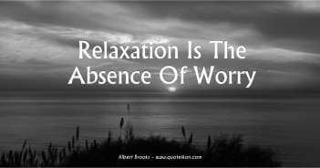 Relaxation Is The Absence Of Worry - Albert Brooks
