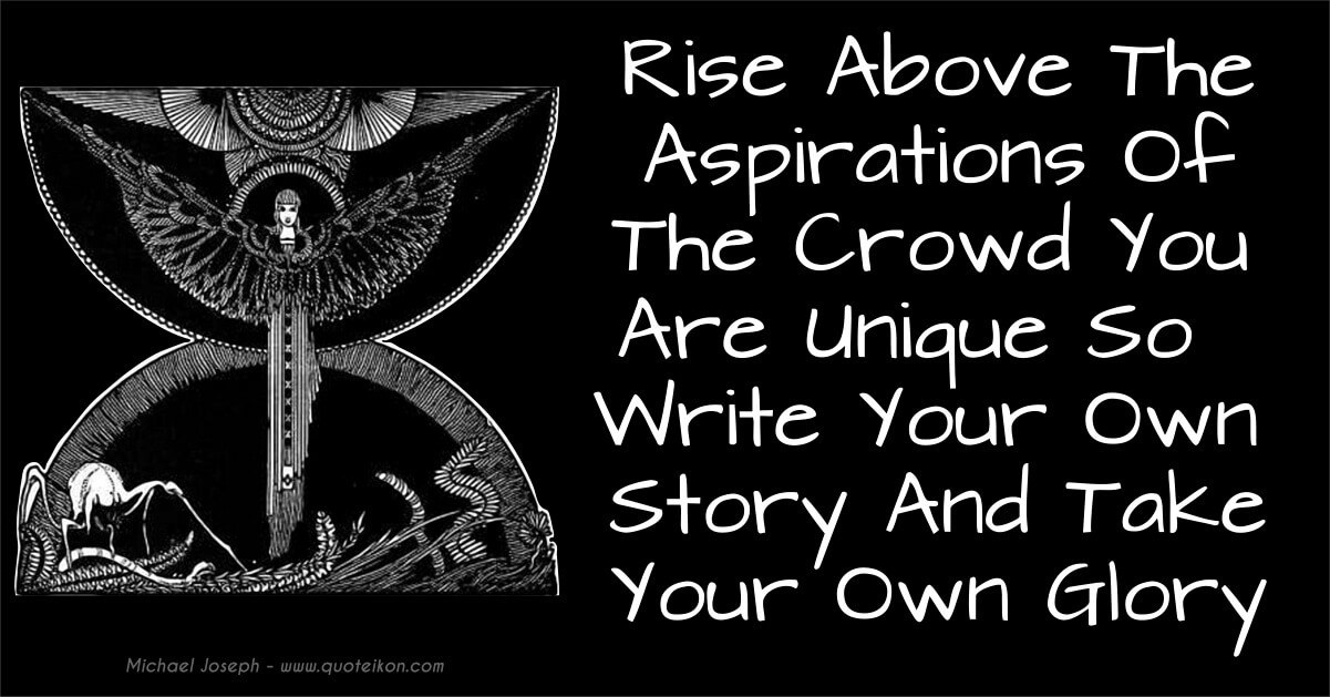 Rise Up Above The Aspirations Of The Herd You Are Unique So Write Your Own Story And Take Your Own Glory