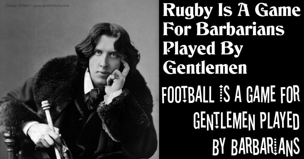 Rugby Is A Game For Barbarians Played By Gentlemen. Football Is A Game For Gentlemen Played By Barbarians