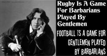 Rugby Is A Game For Barbarians Played By Gentlemen Football Is A Game For Gentlemen Played By Barbarians