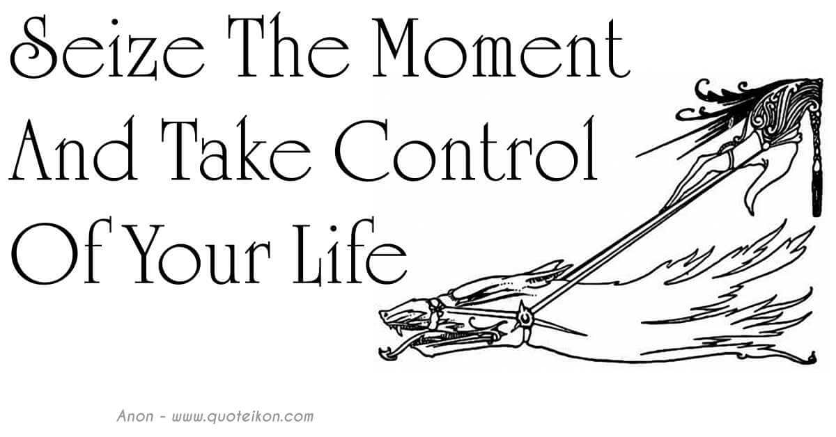 Seize The Moment And Take Control Of Your Life